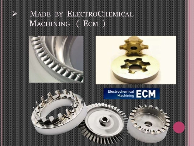  MADE BY ELECTROCHEMICAL MACHINING ( ECM )