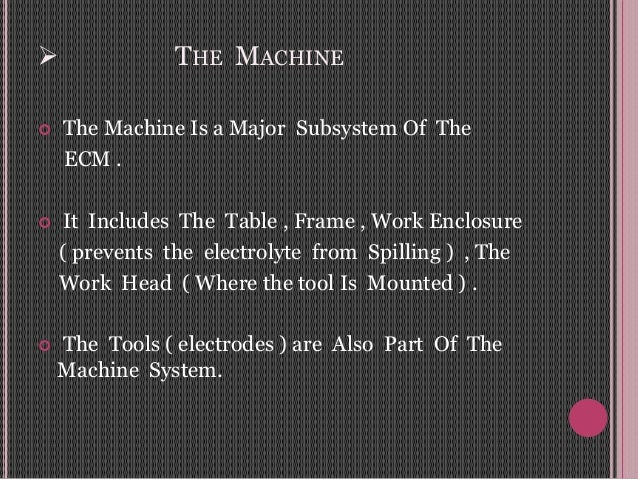  THE MACHINE  The Machine Is a Major Subsystem Of The ECM .  It Includes The Table , Frame , Work Enclosure ( prevents ...