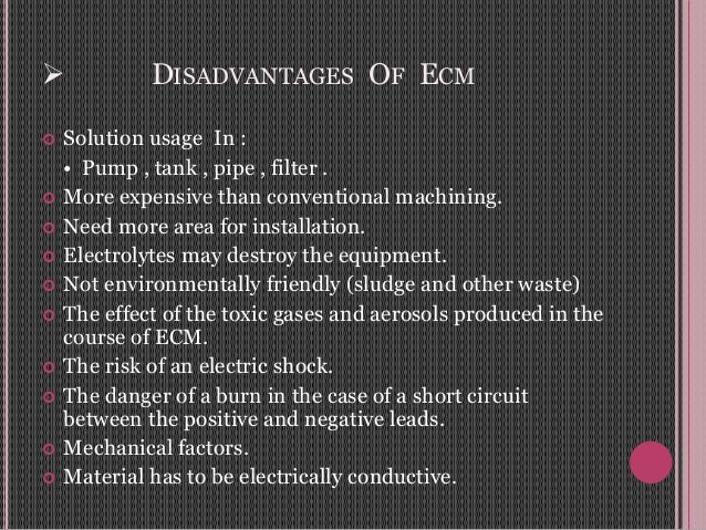  DISADVANTAGES OF ECM  Solution usage In : • Pump , tank , pipe , filter .  More expensive than conventional machining....
