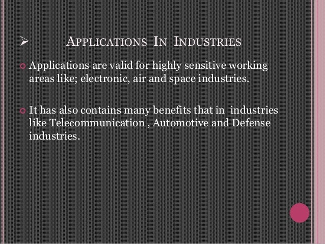  APPLICATIONS IN INDUSTRIES  Applications are valid for highly sensitive working areas like; electronic, air and space i...