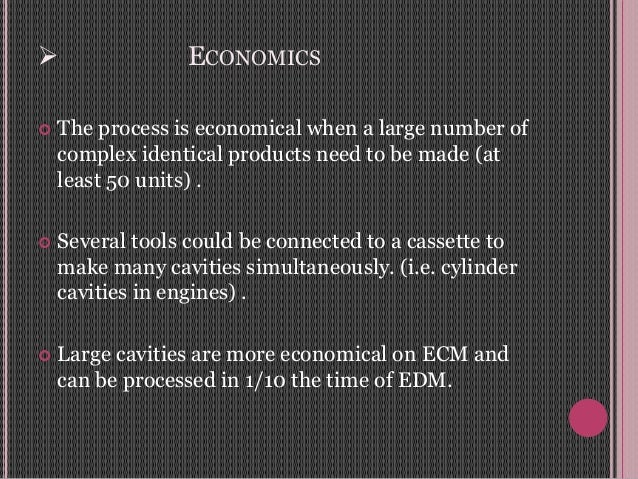  ECONOMICS  The process is economical when a large number of complex identical products need to be made (at least 50 uni...