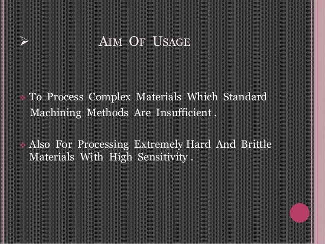  AIM OF USAGE  To Process Complex Materials Which Standard Machining Methods Are Insufficient .  Also For Processing Ex...
