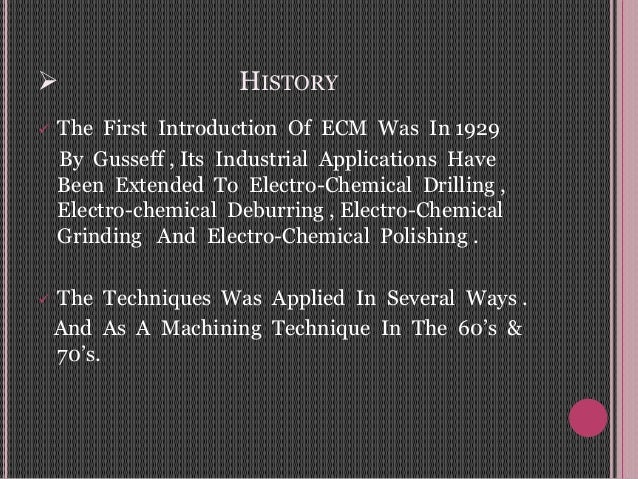  HISTORY  The First Introduction Of ECM Was In 1929 By Gusseff , Its Industrial Applications Have Been Extended To Elect...