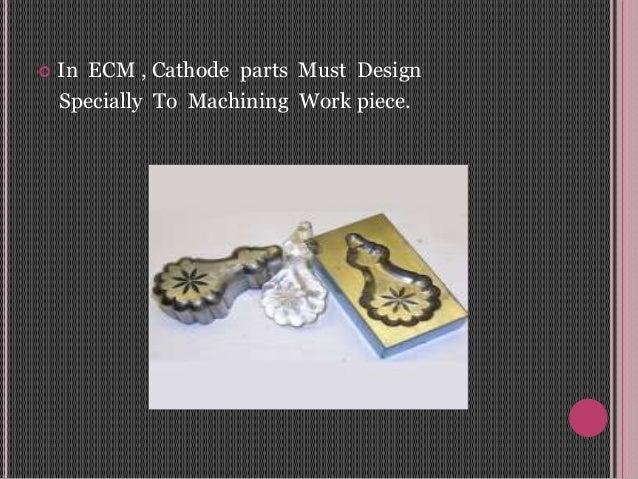 In ECM , Cathode parts Must Design Specially To Machining Work piece.