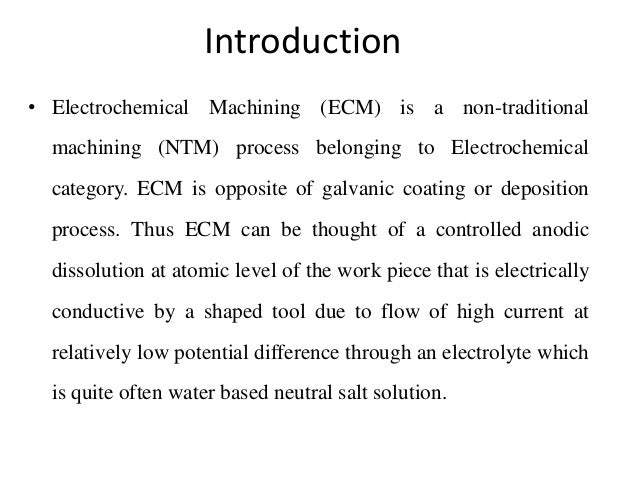 Introduction • Electrochemical Machining (ECM) is a non-traditional machining (NTM) process belonging to Electrochemical c...