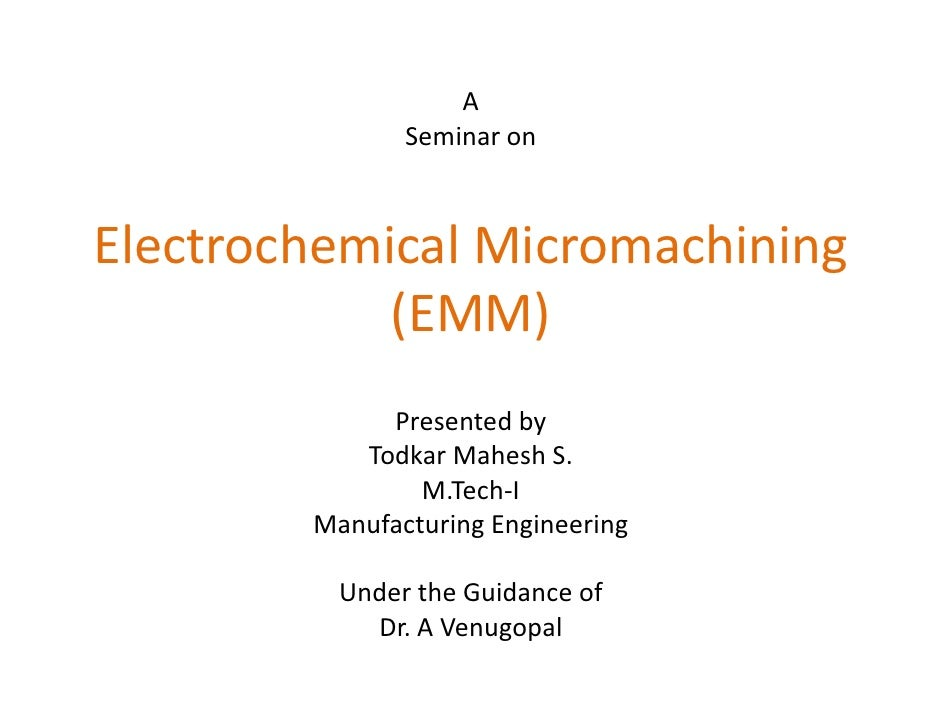 A                Seminar on    Electrochemical Micromachining             (EMM)              Presented by            Todka...
