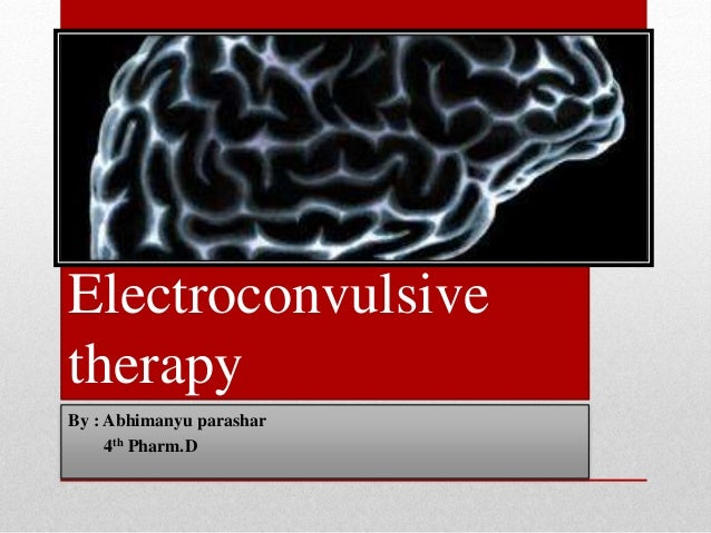 Electroconvulsive therapy By : Abhimanyu parashar 4th Pharm.D