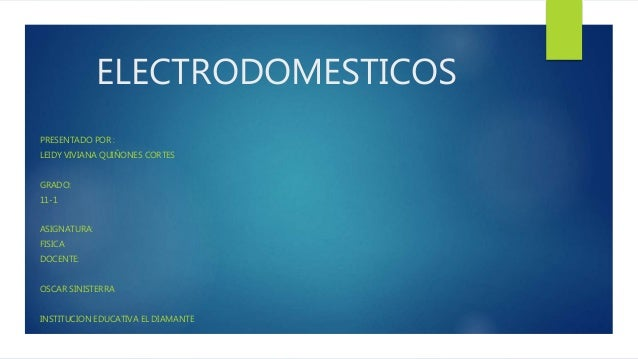ELECTRODOMESTICOS PRESENTADO POR : LEIDY VIVIANA QUIÑONES CORTES GRADO: 11-1 ASIGNATURA: FISICA DOCENTE: OSCAR SINISTERRA ...