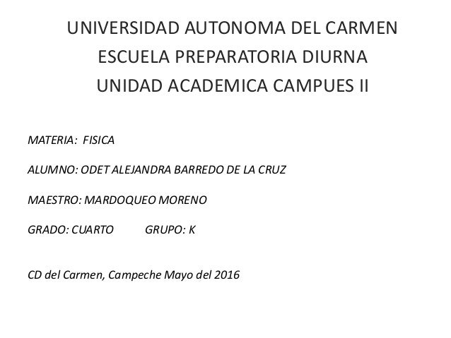 UNIVERSIDAD AUTONOMA DEL CARMEN ESCUELA PREPARATORIA DIURNA UNIDAD ACADEMICA CAMPUES II MATERIA: FISICA ALUMNO: ODET ALEJA...