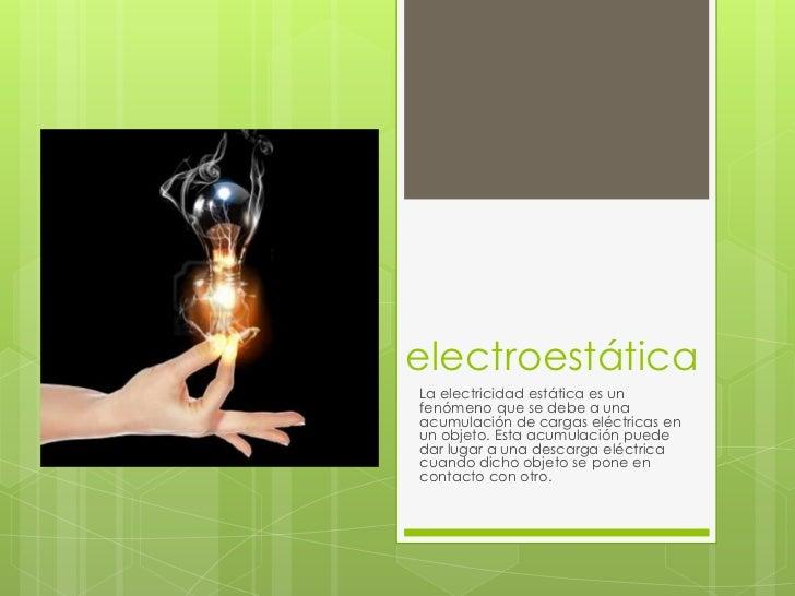 electroestáticaLa electricidad estática es unfenómeno que se debe a unaacumulación de cargas eléctricas enun objeto. Esta ...