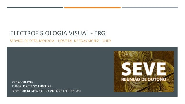 ELECTROFISIOLOGIA VISUAL - ERG SERVIÇO DE OFTALMOLOGIA – HOSPITAL DE EGAS MONIZ – CHLO PEDRO SIMÕES TUTOR: DR TIAGO FERREI...