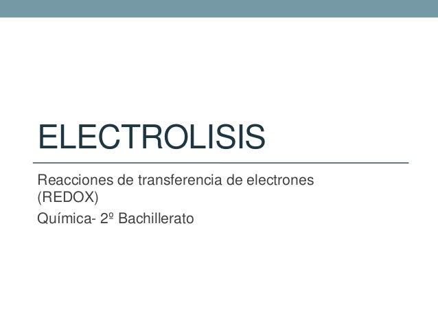 ELECTROLISIS Reacciones de transferencia de electrones (REDOX) Química- 2º Bachillerato