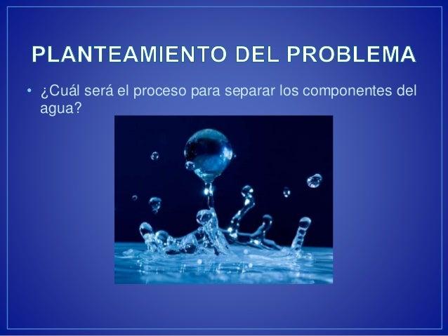 • ¿Cuál será el proceso para separar los componentes del  agua?