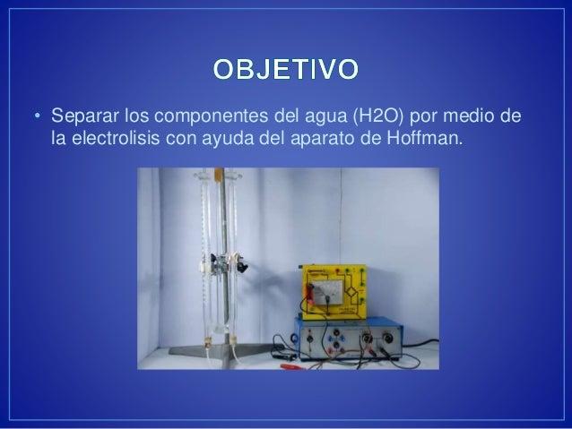 • Separar los componentes del agua (H2O) por medio de  la electrolisis con ayuda del aparato de Hoffman.