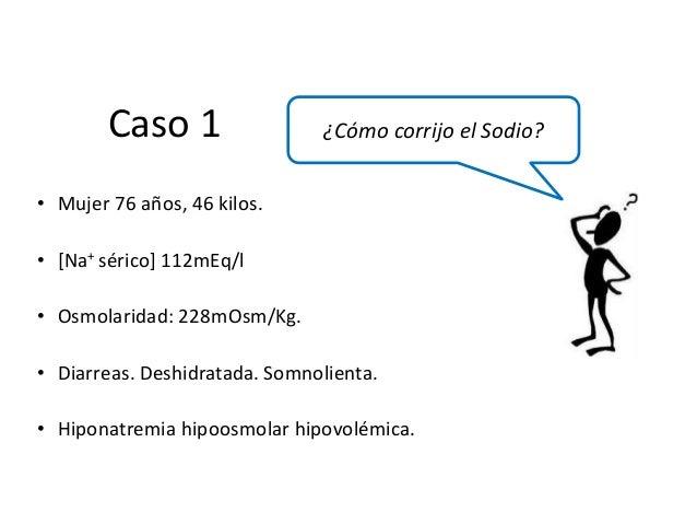 • Mujer 76 años, 46 kilos. • [Na+ sérico] 112mEq/l • Osmolaridad: 228mOsm/Kg. • Diarreas. Deshidratada. Somnolienta. • Hip...