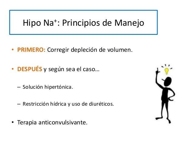 Hipo Na+: Principios de Manejo • PRIMERO: Corregir depleción de volumen. • DESPUÉS y según sea el caso… – Solución hipertó...