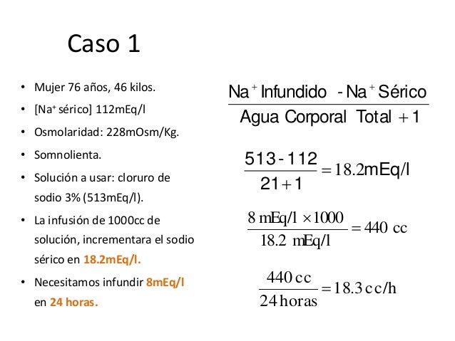 Caso 1 • Mujer 76 años, 46 kilos. • [Na+ sérico] 112mEq/l • Osmolaridad: 228mOsm/Kg. • Somnolienta. • Solución a usar: clo...