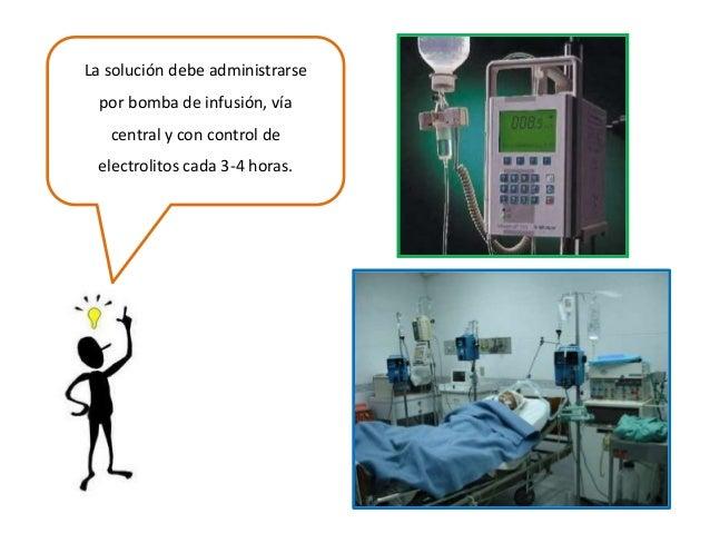 La solución debe administrarse por bomba de infusión, vía central y con control de electrolitos cada 3-4 horas.