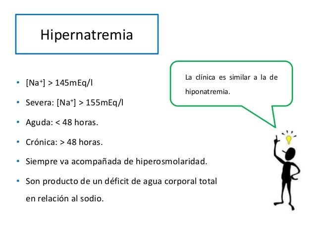 Hipernatremia • [Na+] > 145mEq/l • Severa: [Na+] > 155mEq/l • Aguda: < 48 horas. • Crónica: > 48 horas. • Siempre va acomp...