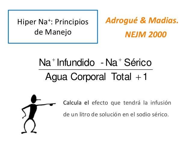Hiper Na+: Principios de Manejo Adrogué & Madias. NEJM 2000 1TotalCorporalAgua SéricoNa-InfundidoNa   Calcula el efecto...