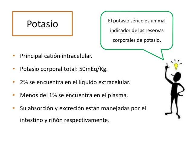 Potasio • Principal catión intracelular. • Potasio corporal total: 50mEq/Kg. • 2% se encuentra en el líquido extracelular....