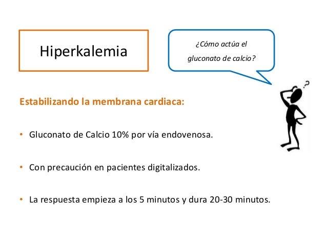 Estabilizando la membrana cardiaca: • Gluconato de Calcio 10% por vía endovenosa. • Con precaución en pacientes digitaliza...
