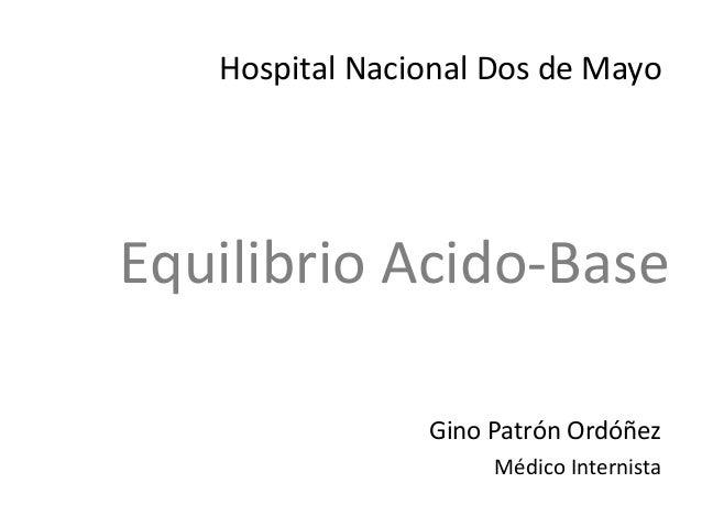 Equilibrio Acido-Base Gino Patrón Ordóñez Médico Internista Hospital Nacional Dos de Mayo