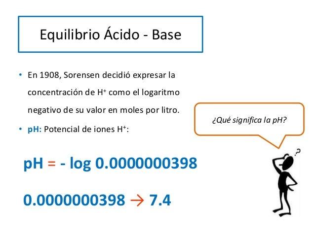 • En 1908, Sorensen decidió expresar la concentración de H+ como el logaritmo negativo de su valor en moles por litro. • p...
