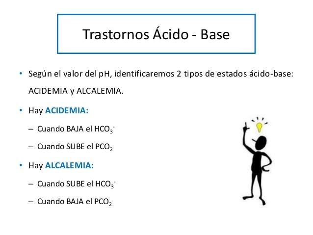 Trastornos Ácido - Base • Según el valor del pH, identificaremos 2 tipos de estados ácido-base: ACIDEMIA y ALCALEMIA. • Ha...