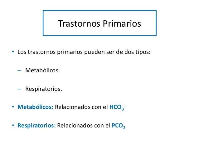 Trastornos Primarios • Los trastornos primarios pueden ser de dos tipos: – Metabólicos. – Respiratorios. • Metabólicos: Re...