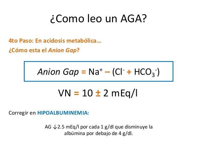 ¿Como leo un AGA? 4to Paso: En acidosis metabólica… ¿Cómo esta el Anion Gap? Anion Gap = Na+ – (Cl- + HCO3 -) VN = 10 ± 2 ...