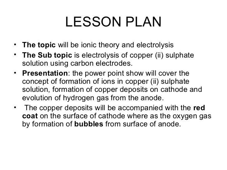 LESSON PLAN <ul><li>The topic  will be ionic theory and electrolysis </li></ul><ul><li>The Sub topic  is electrolysis of c...