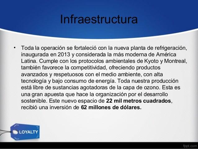 Infraestructura •  Toda la operación se fortaleció con la nueva planta de refrigeración, inaugurada en 2013 y considerada ...