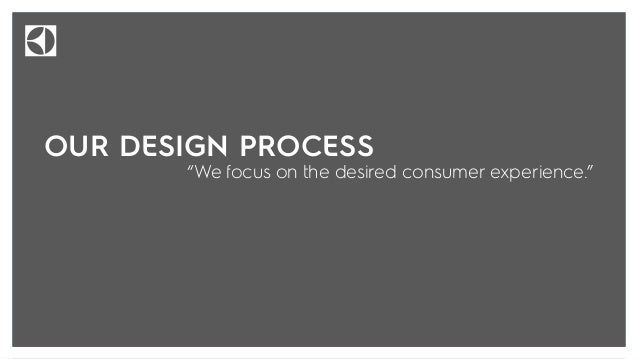 Our design process focuses on the desired experience by exploring the question: How do we want the consumer to think, feel...