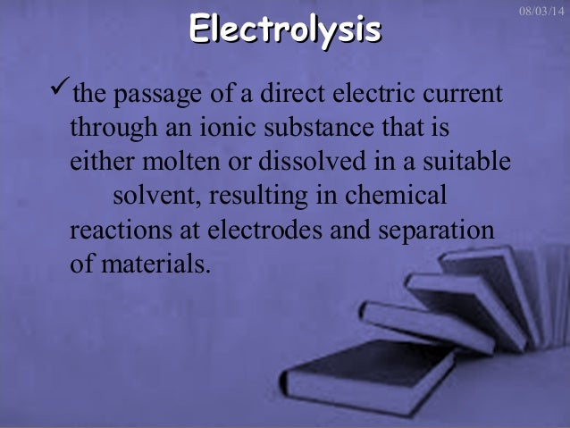 Electrolysis the passage of a direct electric current through an ionic substance that is either molten or dissolved in a ...