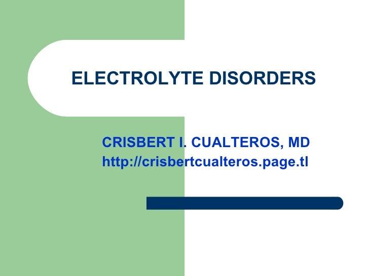 ELECTROLYTE DISORDERS CRISBERT I. CUALTEROS, MD http://crisbertcualteros.page.tl