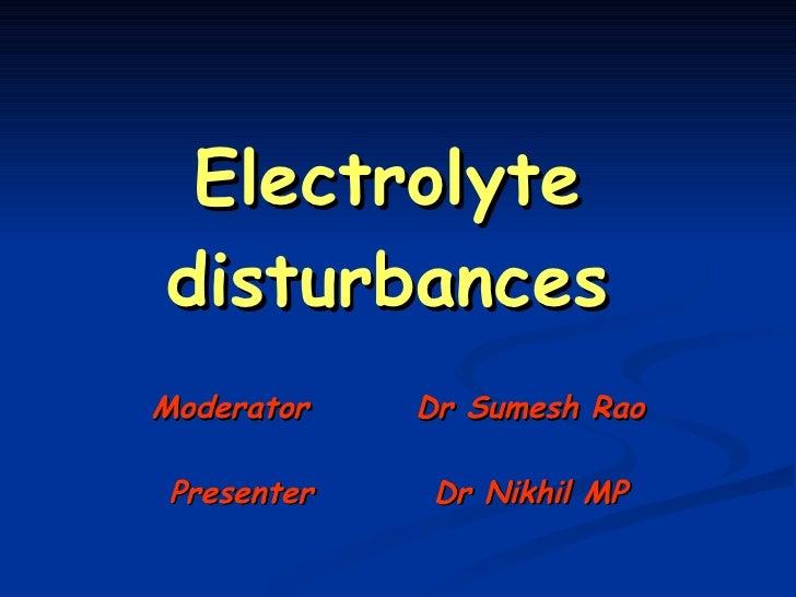 Electrolyte disturbances Moderator  Dr Sumesh Rao Presenter  Dr Nikhil MP