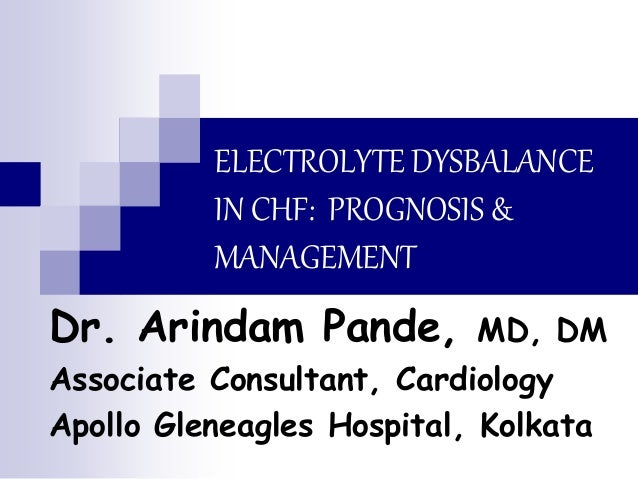 ELECTROLYTE DYSBALANCE IN CHF: PROGNOSIS & MANAGEMENT Dr. Arindam Pande, MD, DM Associate Consultant, Cardiology Apollo Gl...