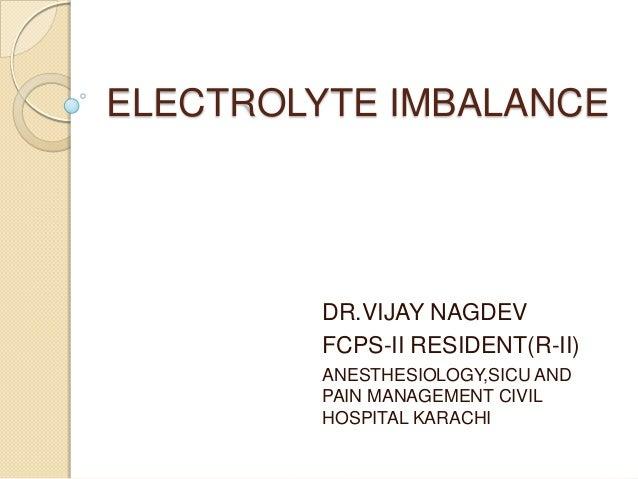 ELECTROLYTE IMBALANCE DR.VIJAY NAGDEV FCPS-II RESIDENT(R-II) ANESTHESIOLOGY,SICU AND PAIN MANAGEMENT CIVIL HOSPITAL KARACHI