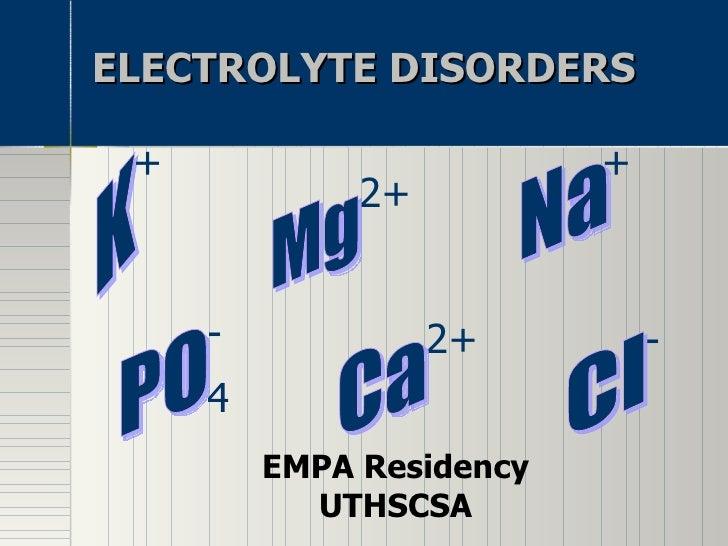 ELECTROLYTE DISORDERS EMPA Residency UTHSCSA K + + Na Mg 2+ 2+ Ca 4 PO - - Cl