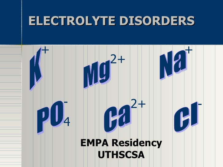 ELECTROLYTE DISORDERS EMPA Residency UTHSCSA K + + Na Mg 2+ 2+ Ca 4 PO - - Cl