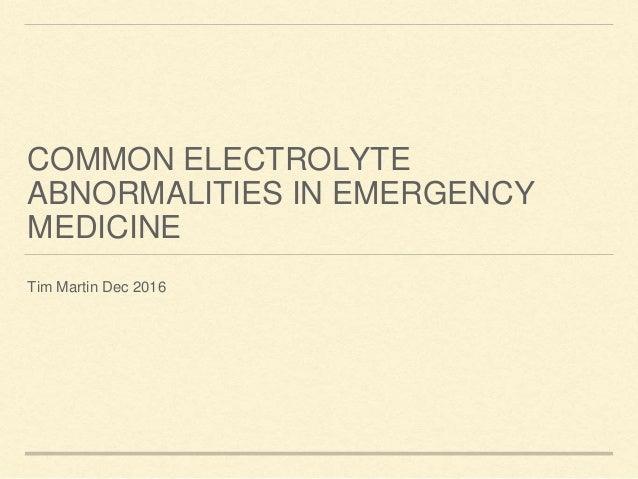 COMMON ELECTROLYTE ABNORMALITIES IN EMERGENCY MEDICINE Tim Martin Dec 2016
