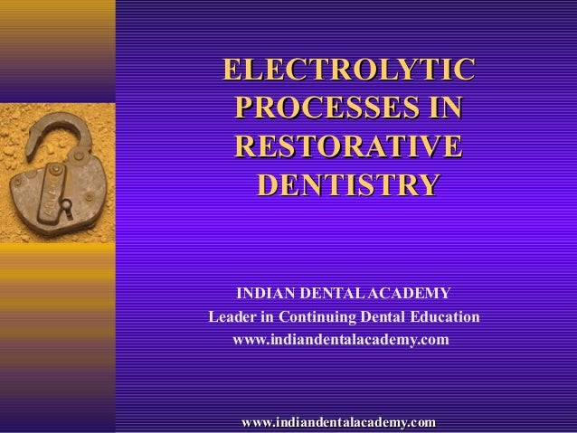 ELECTROLYTIC  PROCESSES IN  RESTORATIVE   DENTISTRY   INDIAN DENTAL ACADEMYLeader in Continuing Dental Education   www.ind...
