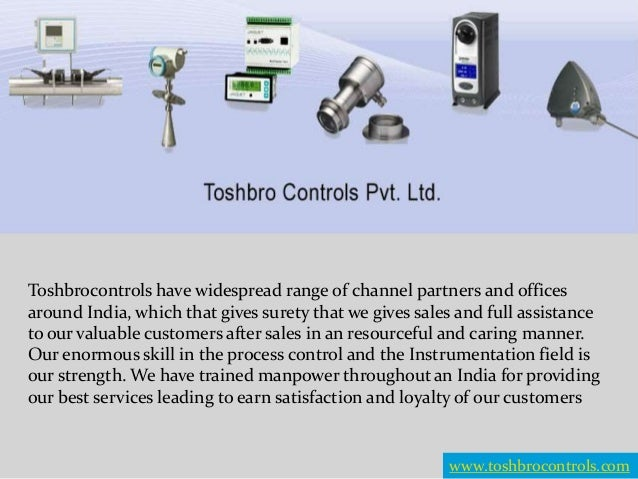 Toshbrocontrols have widespread range of channel partners and offices around India, which that gives surety that we gives ...