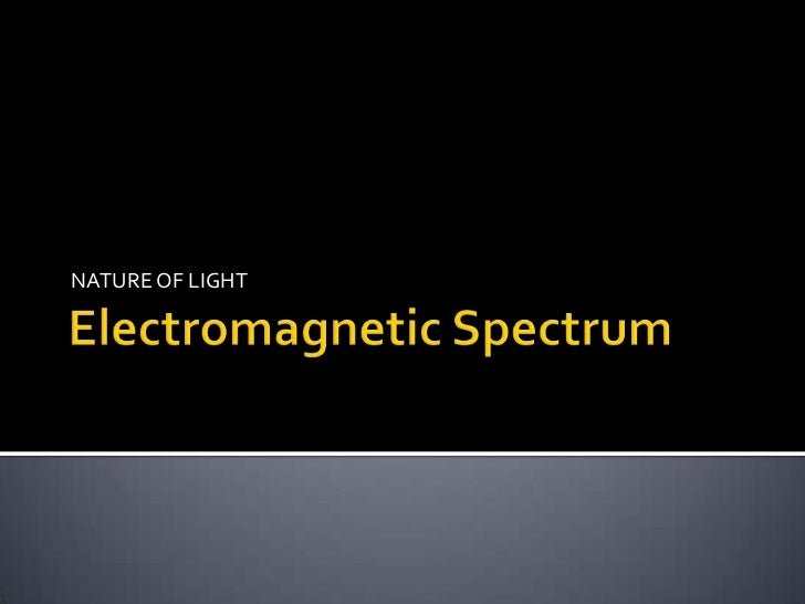 Electromagnetic Spectrum<br />NATURE OF LIGHT<br />