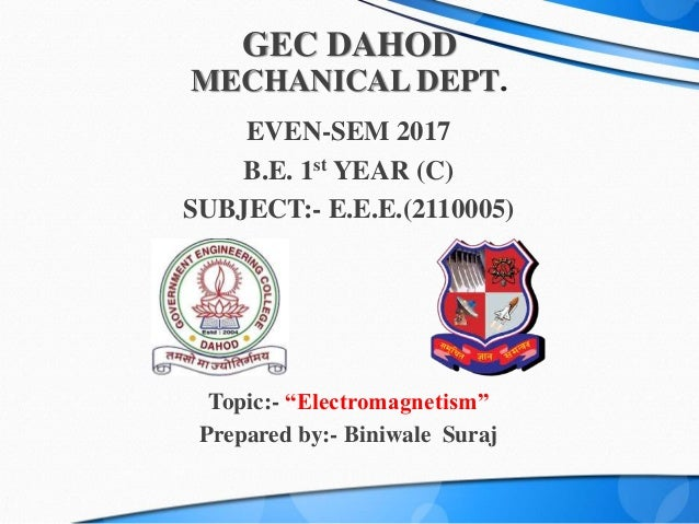 "GEC DAHOD MECHANICAL DEPT. EVEN-SEM 2017 B.E. 1st YEAR (C) SUBJECT:- E.E.E.(2110005) Topic:- ""Electromagnetism"" Prepared b..."