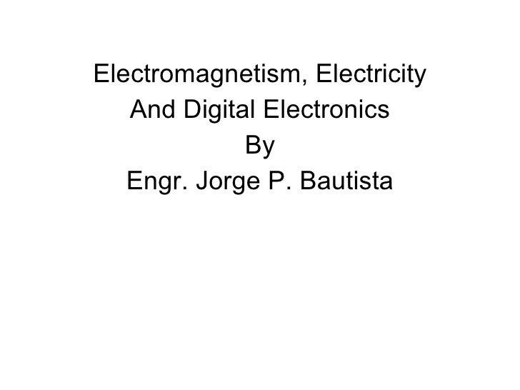 <ul><li>Electromagnetism, Electricity </li></ul><ul><li>And Digital Electronics </li></ul><ul><li>By </li></ul><ul><li>Eng...