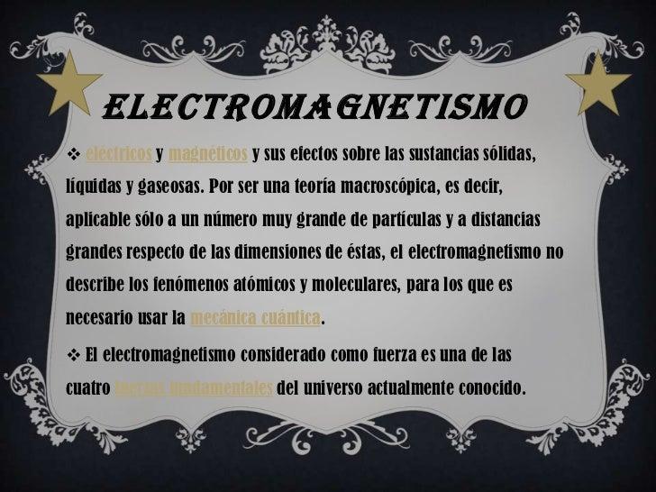 ELECTROMAGNETISMO eléctricos y magnéticos y sus efectos sobre las sustancias sólidas,líquidas y gaseosas. Por ser una teo...