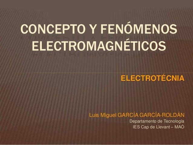 CONCEPTO Y FENÓMENOS ELECTROMAGNÉTICOS ELECTROTÉCNIA Luis Miguel GARCÍA GARCÍA-ROLDÁN Departamento de Tecnología IES Cap d...