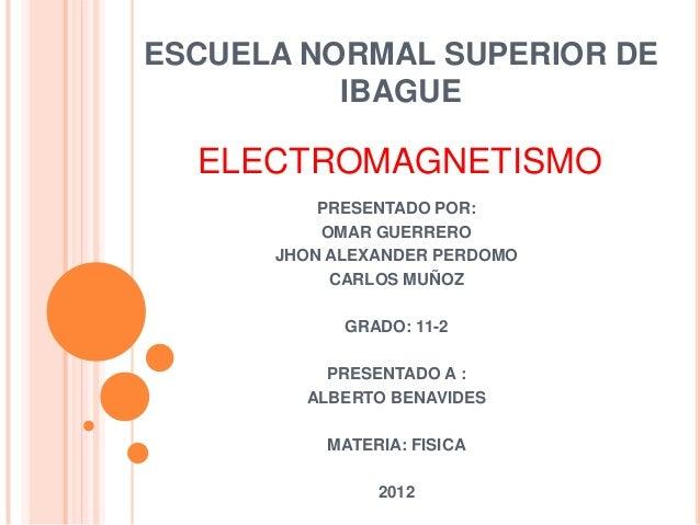 ESCUELA NORMAL SUPERIOR DE          IBAGUE  ELECTROMAGNETISMO          PRESENTADO POR:          OMAR GUERRERO      JHON AL...